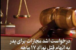 درخواست اشد مجازات برای پدر به اتهام قتل نوزاد ۱۷ ماهه